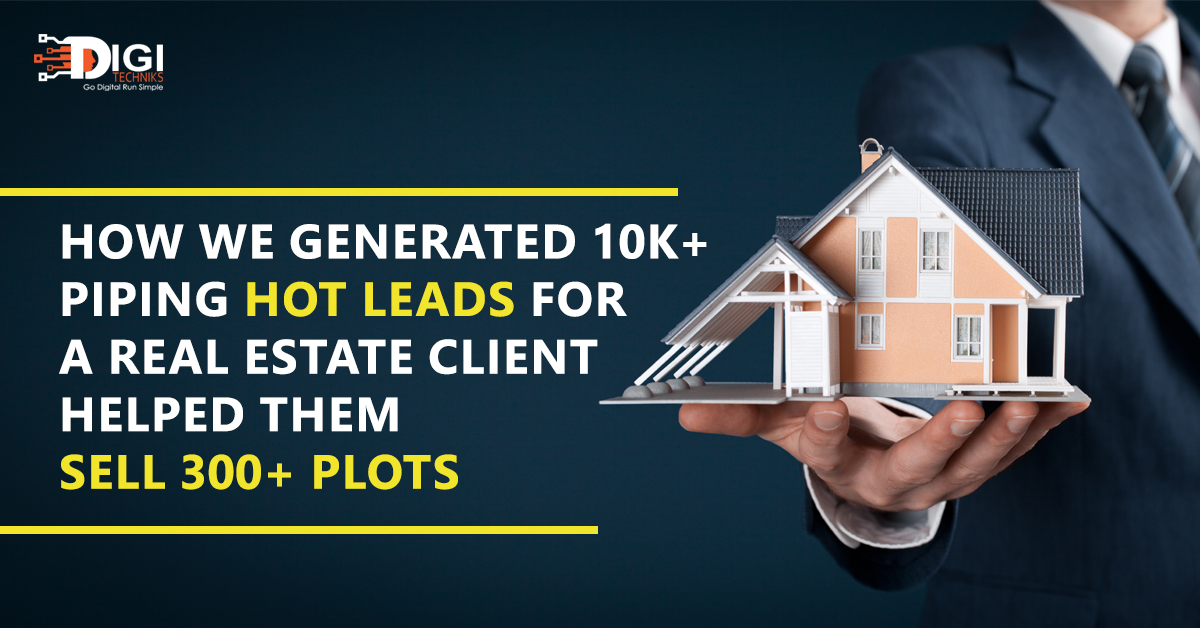 How We Generated 10K+ Piping Hot Leads For A Real Estate Client & Helped Them Sell 300+ Plots?